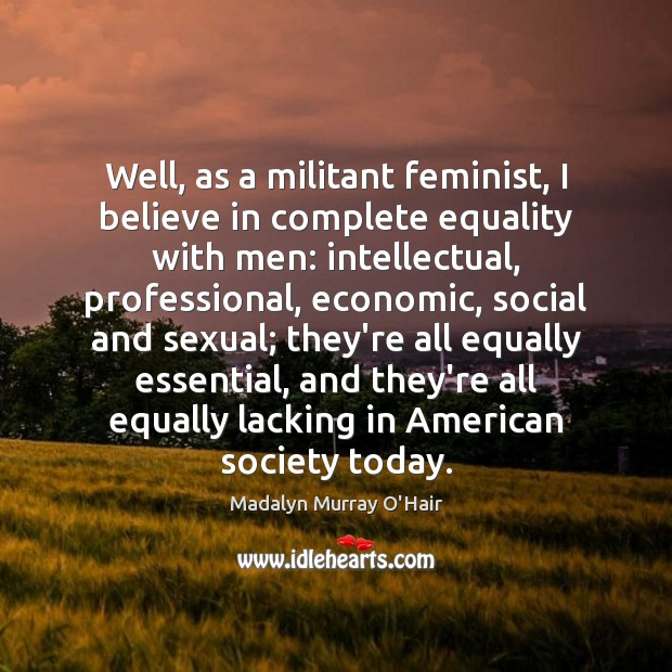 Well, as a militant feminist, I believe in complete equality with men: Madalyn Murray O'Hair Picture Quote
