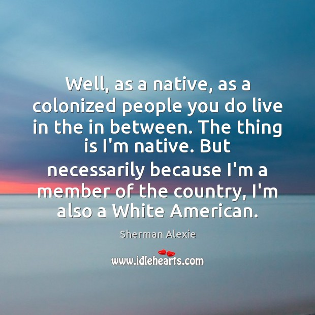 Well, as a native, as a colonized people you do live in Sherman Alexie Picture Quote