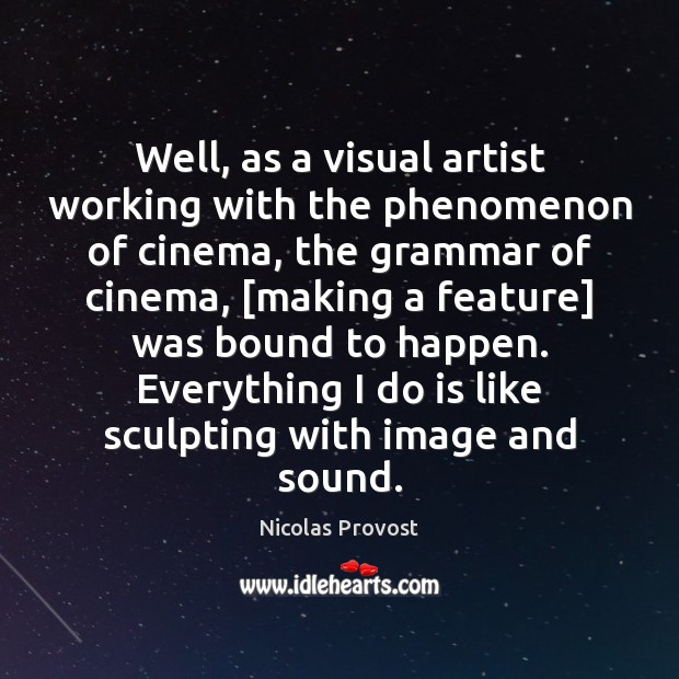 Well, as a visual artist working with the phenomenon of cinema, the Image