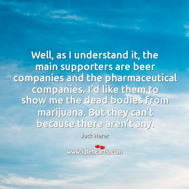 Well, as I understand it, the main supporters are beer companies and the pharmaceutical companies. Jack Herer Picture Quote