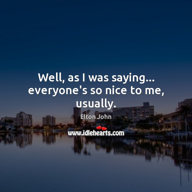 Well, as I was saying… everyone's so nice to me, usually. Elton John Picture Quote