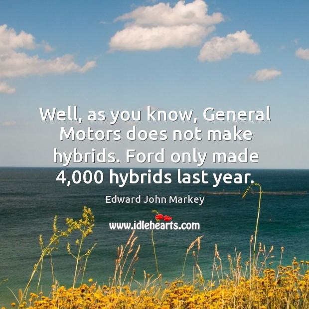 Well, as you know, general motors does not make hybrids. Ford only made 4,000 hybrids last year. Image
