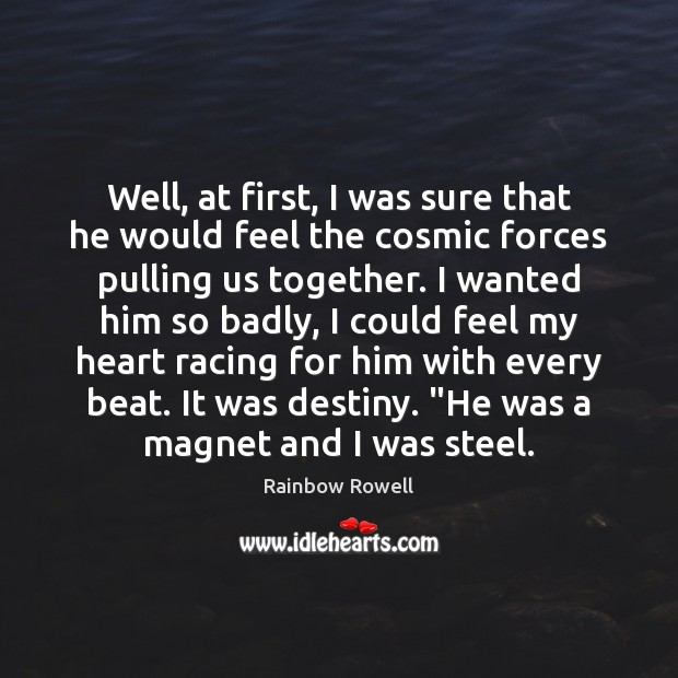 Well, at first, I was sure that he would feel the cosmic Rainbow Rowell Picture Quote