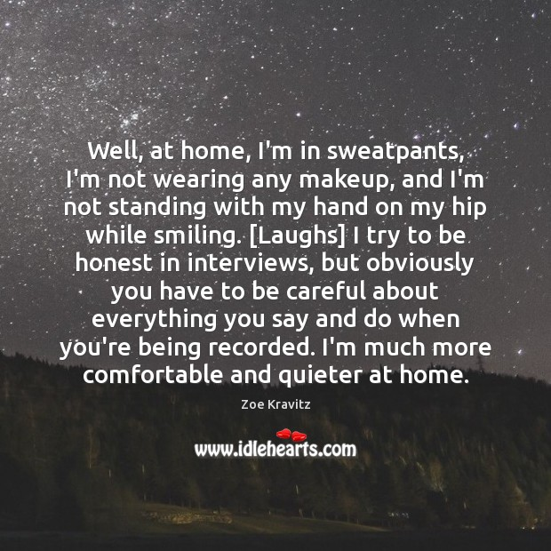 Well, at home, I'm in sweatpants, I'm not wearing any makeup, and Zoe Kravitz Picture Quote