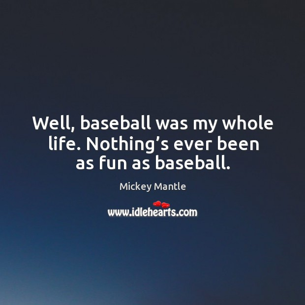 Well, baseball was my whole life. Nothing's ever been as fun as baseball. Image