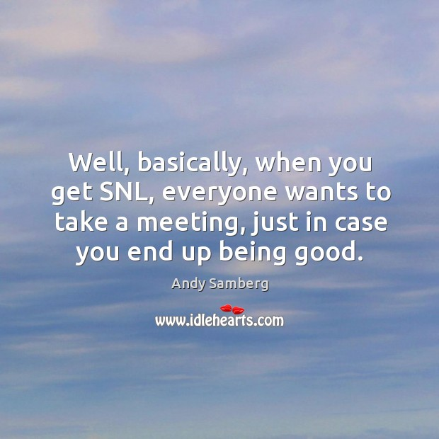Well, basically, when you get snl, everyone wants to take a meeting, just in case you end up being good. Andy Samberg Picture Quote