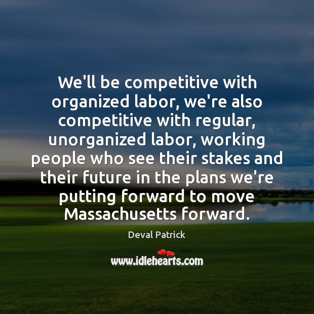 We'll be competitive with organized labor, we're also competitive with regular, unorganized Deval Patrick Picture Quote