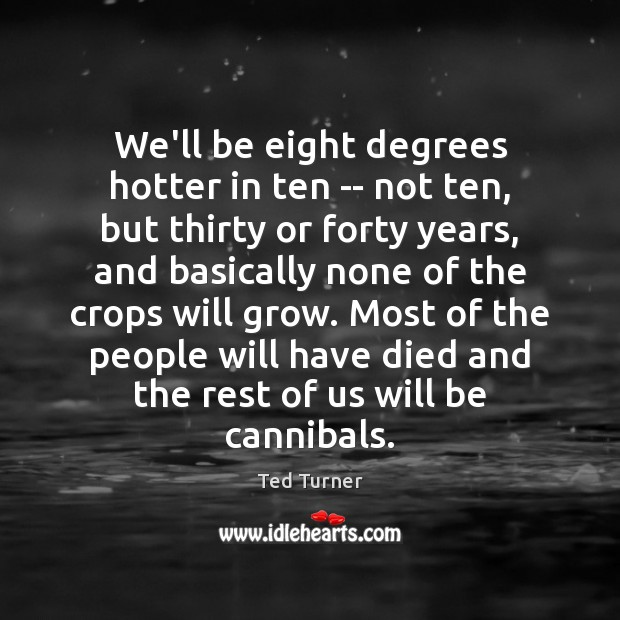 We'll be eight degrees hotter in ten — not ten, but thirty Ted Turner Picture Quote