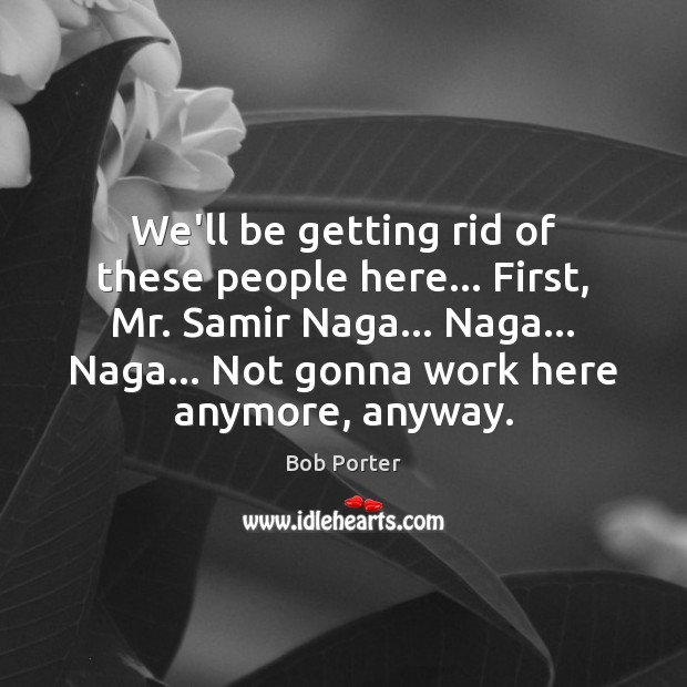 Image, We'll be getting rid of these people here… First, Mr. Samir Naga…