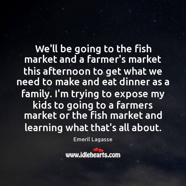 We'll be going to the fish market and a farmer's market this Emeril Lagasse Picture Quote