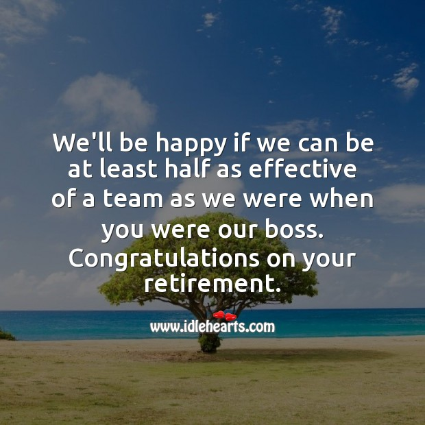 We'll be happy if we can be at least half as effective of a team as we were when you were our boss. Image