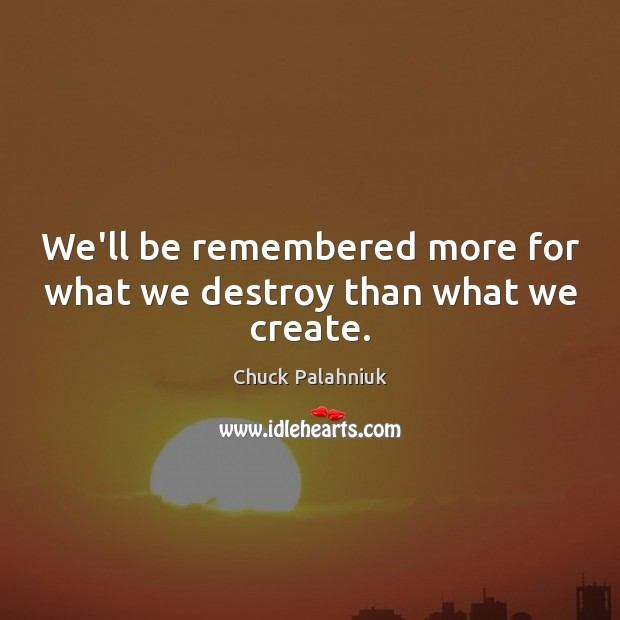 We'll be remembered more for what we destroy than what we create. Image