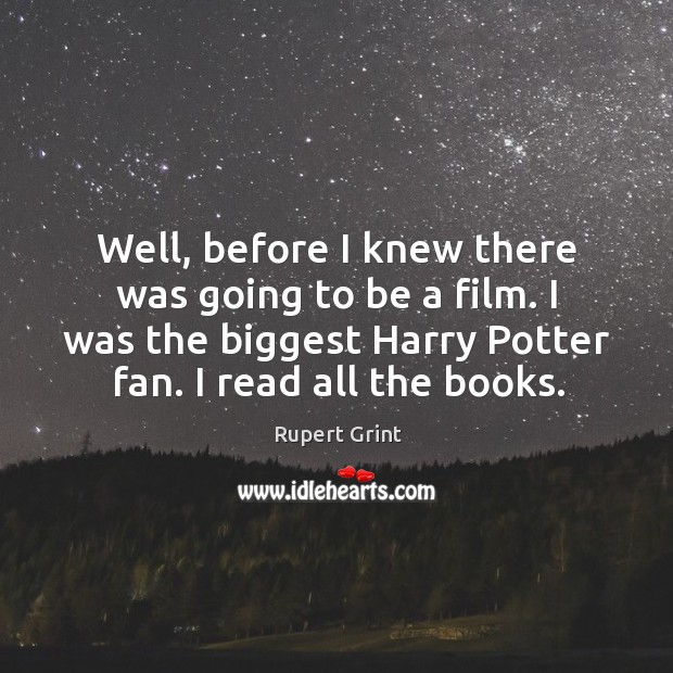 Well, before I knew there was going to be a film. I was the biggest harry potter fan. I read all the books. Image