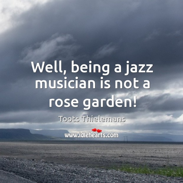 Well, being a jazz musician is not a rose garden! Image