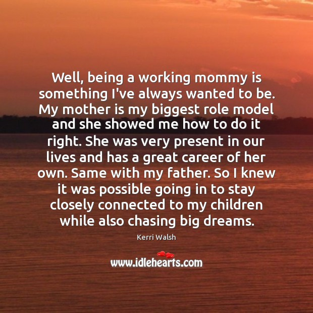 Well, being a working mommy is something I've always wanted to be. Kerri Walsh Picture Quote