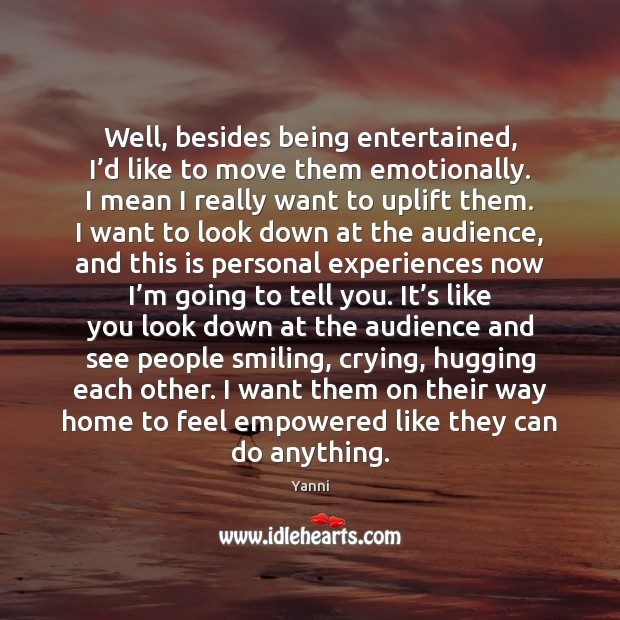 Well, besides being entertained, I'd like to move them emotionally. I Image