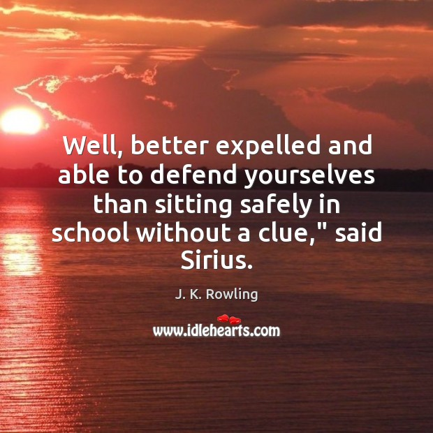 Well, better expelled and able to defend yourselves than sitting safely in J. K. Rowling Picture Quote