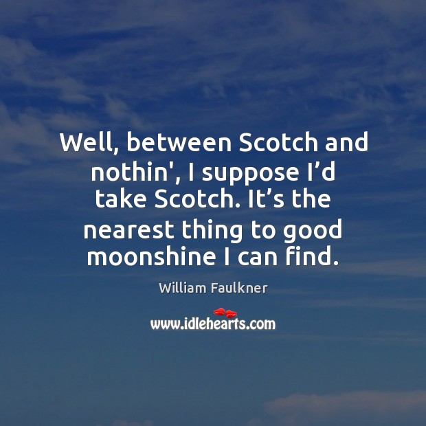 Well, between Scotch and nothin', I suppose I'd take Scotch. It' Image