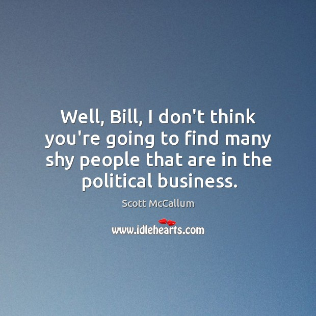 Well, Bill, I don't think you're going to find many shy people Image