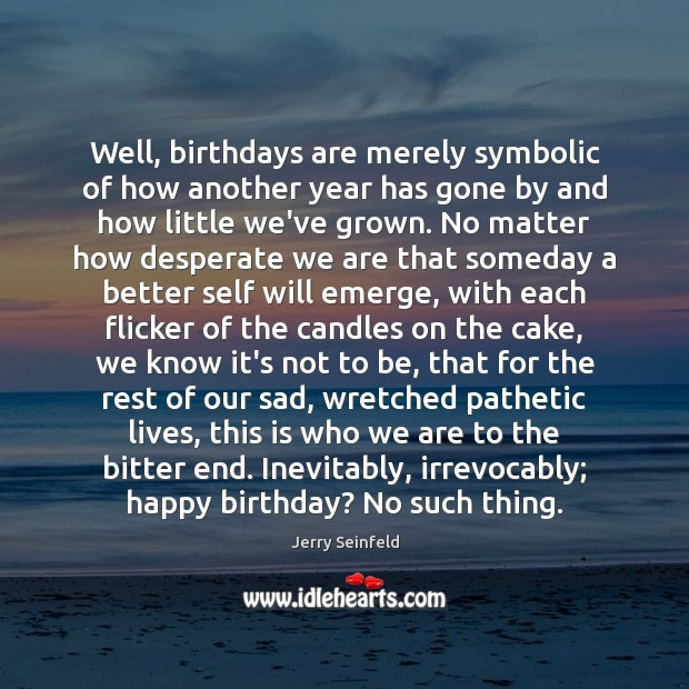 Well, birthdays are merely symbolic of how another year has gone by Jerry Seinfeld Picture Quote