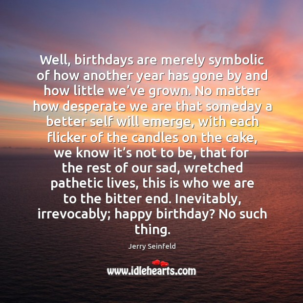 Well, birthdays are merely symbolic of how another year has gone by and how little we've grown. Image