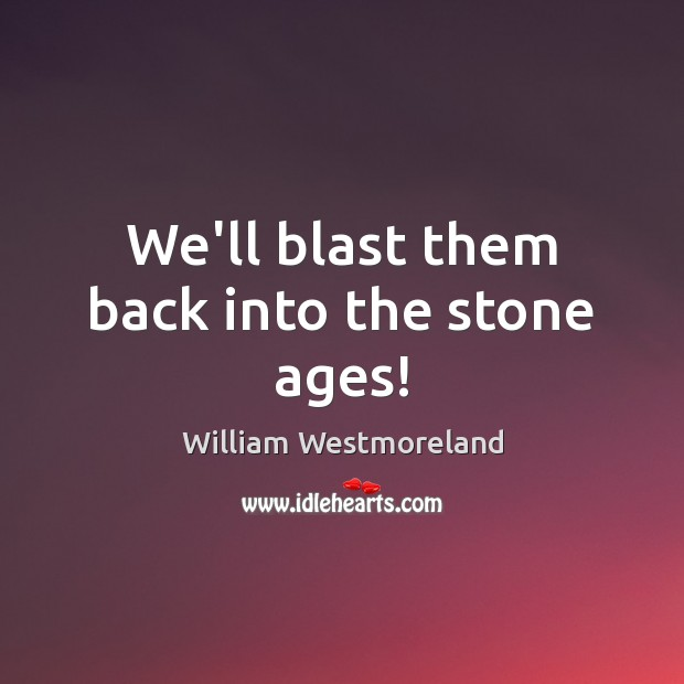 We'll blast them back into the stone ages! Image