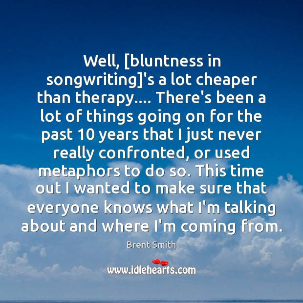 Image, Well, [bluntness in songwriting]'s a lot cheaper than therapy…. There's been