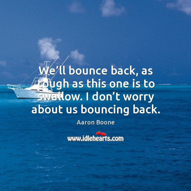 We'll bounce back, as tough as this one is to swallow. I don't worry about us bouncing back. Aaron Boone Picture Quote