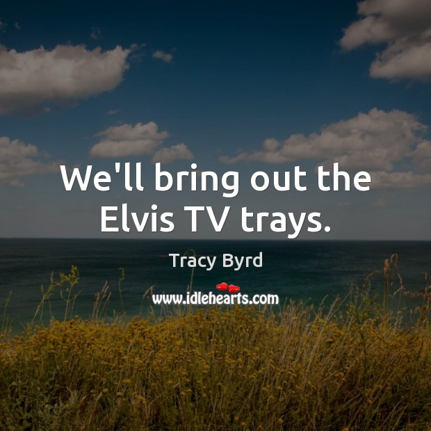 We'll bring out the Elvis TV trays. Image