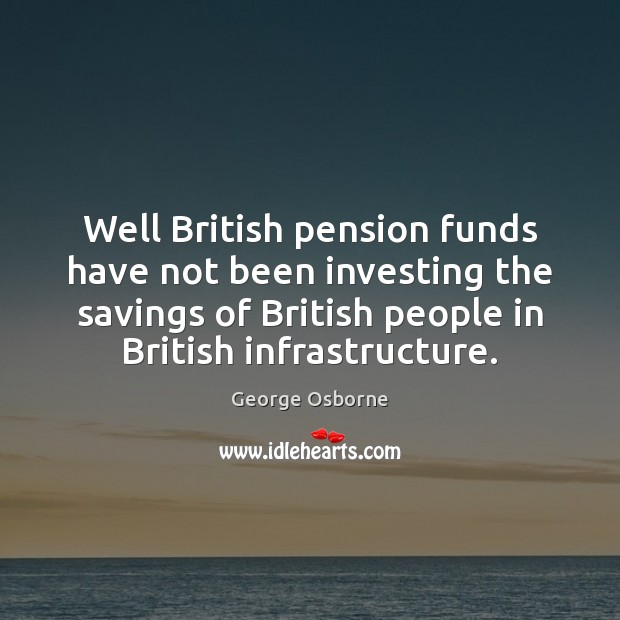 Well British pension funds have not been investing the savings of British Image