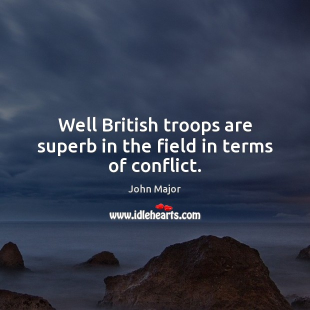 Well British troops are superb in the field in terms of conflict. John Major Picture Quote
