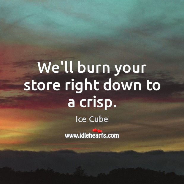 We'll burn your store right down to a crisp. Ice Cube Picture Quote