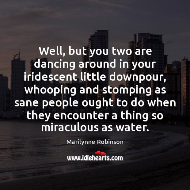 Well, but you two are dancing around in your iridescent little downpour, Marilynne Robinson Picture Quote