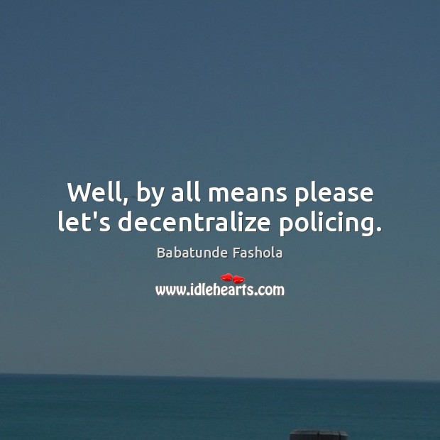 Image, Well, by all means please let's decentralize policing.