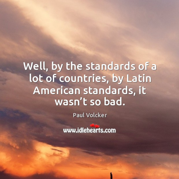 Well, by the standards of a lot of countries, by latin american standards, it wasn't so bad. Image
