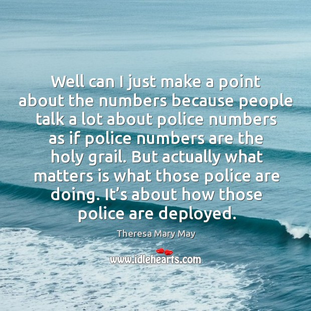 Well can I just make a point about the numbers because people talk a lot about police numbers as Theresa Mary May Picture Quote