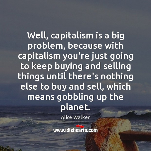 Well, capitalism is a big problem, because with capitalism you're just going Capitalism Quotes Image