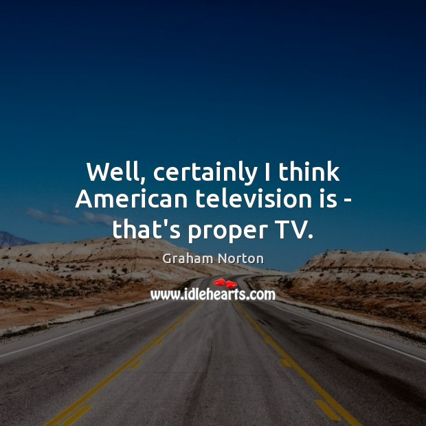 Image, Well, certainly I think American television is – that's proper TV.