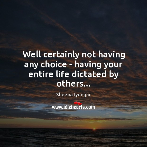 Well certainly not having any choice – having your entire life dictated by others… Sheena Iyengar Picture Quote