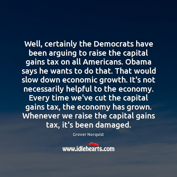 Well, certainly the Democrats have been arguing to raise the capital gains Grover Norquist Picture Quote