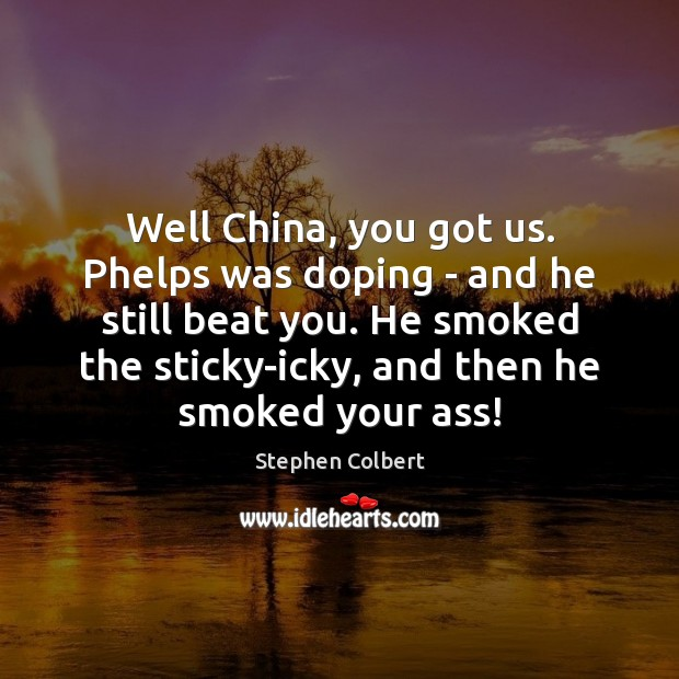 Well China, you got us. Phelps was doping – and he still Stephen Colbert Picture Quote