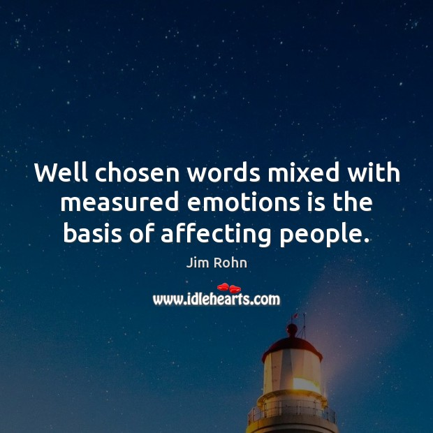 Well chosen words mixed with measured emotions is the basis of affecting people. Image