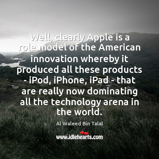 Well, clearly Apple is a role model of the American innovation whereby Al Waleed Bin Talal Picture Quote