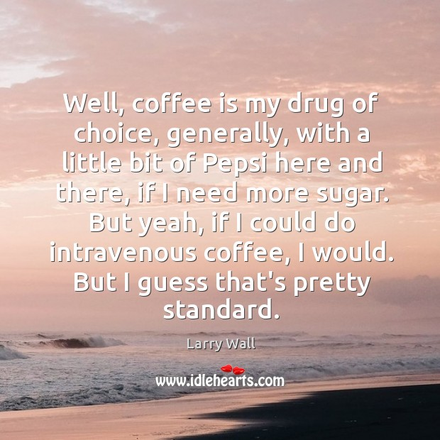Well, coffee is my drug of choice, generally, with a little bit Image