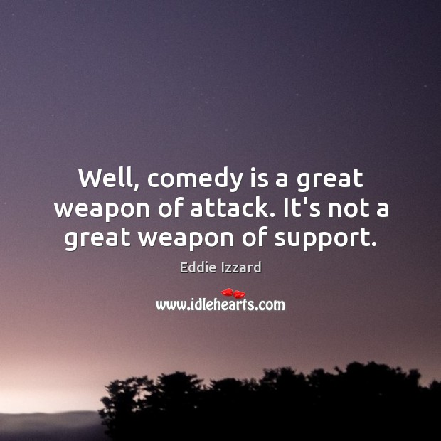 Well, comedy is a great weapon of attack. It's not a great weapon of support. Eddie Izzard Picture Quote