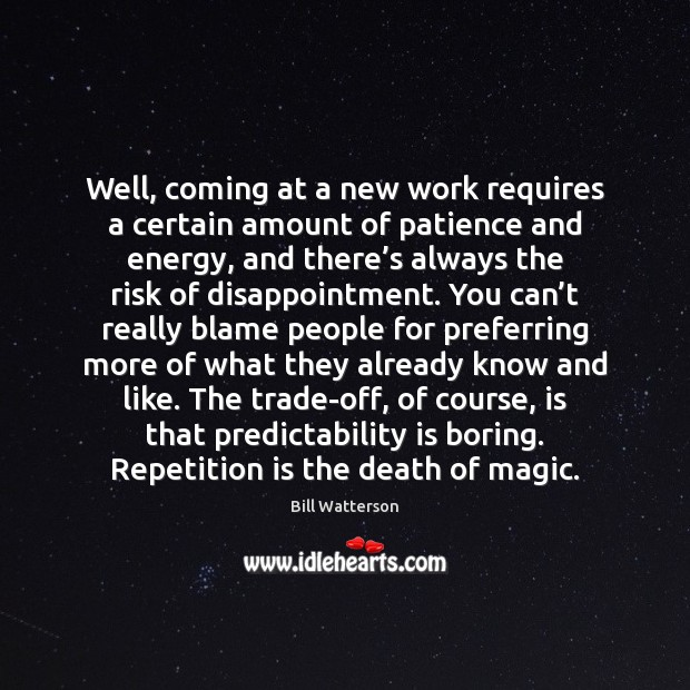 Well, coming at a new work requires a certain amount of patience Bill Watterson Picture Quote