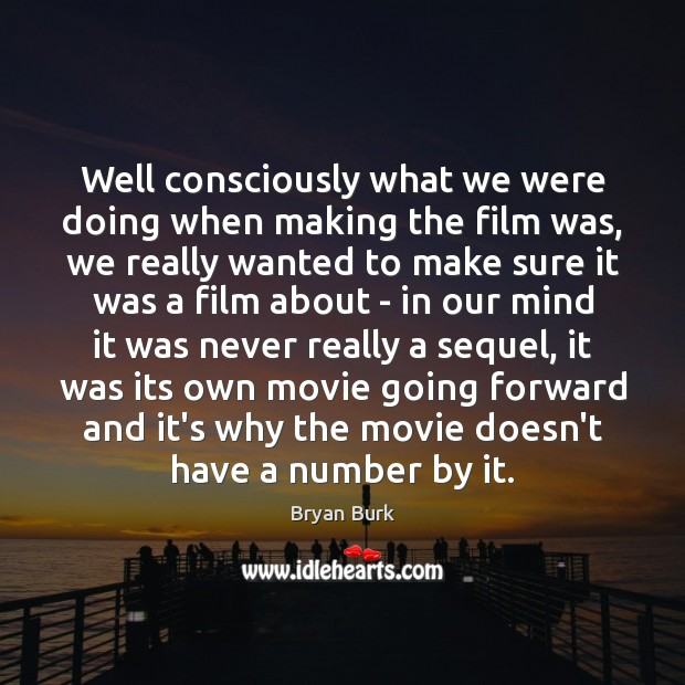 Image, Well consciously what we were doing when making the film was, we