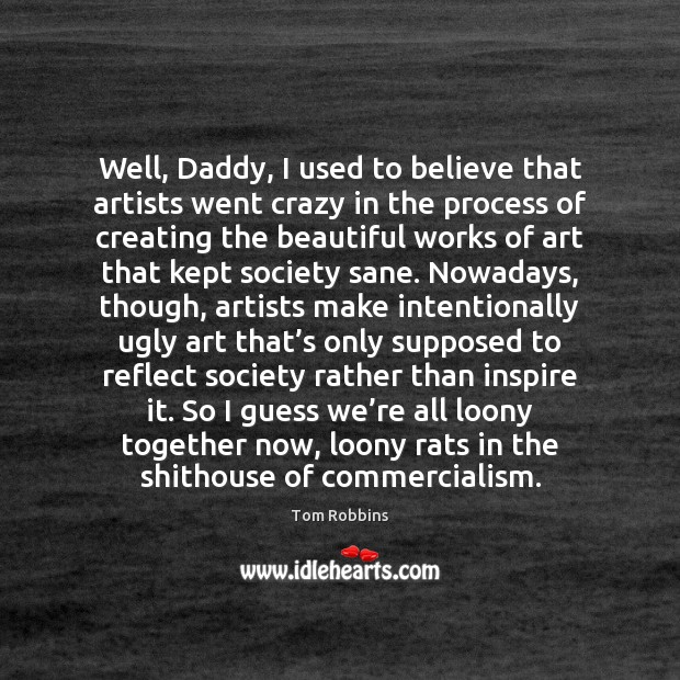 Well, Daddy, I used to believe that artists went crazy in the Tom Robbins Picture Quote