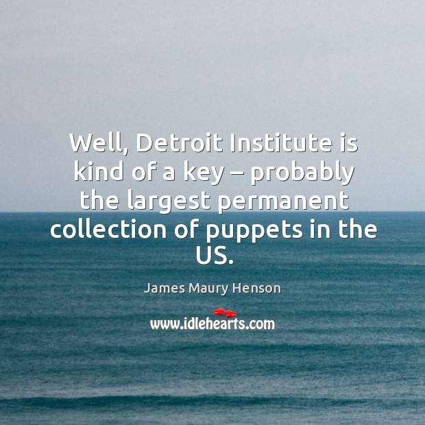 Image, Well, detroit institute is kind of a key – probably the largest permanent collection of puppets in the us.