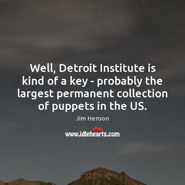 Well, Detroit Institute is kind of a key – probably the largest Jim Henson Picture Quote
